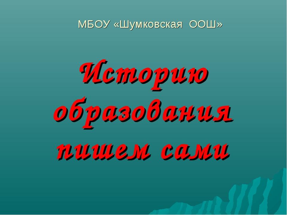 Историю образования пишем сами МБОУ «Шумковская ООШ»