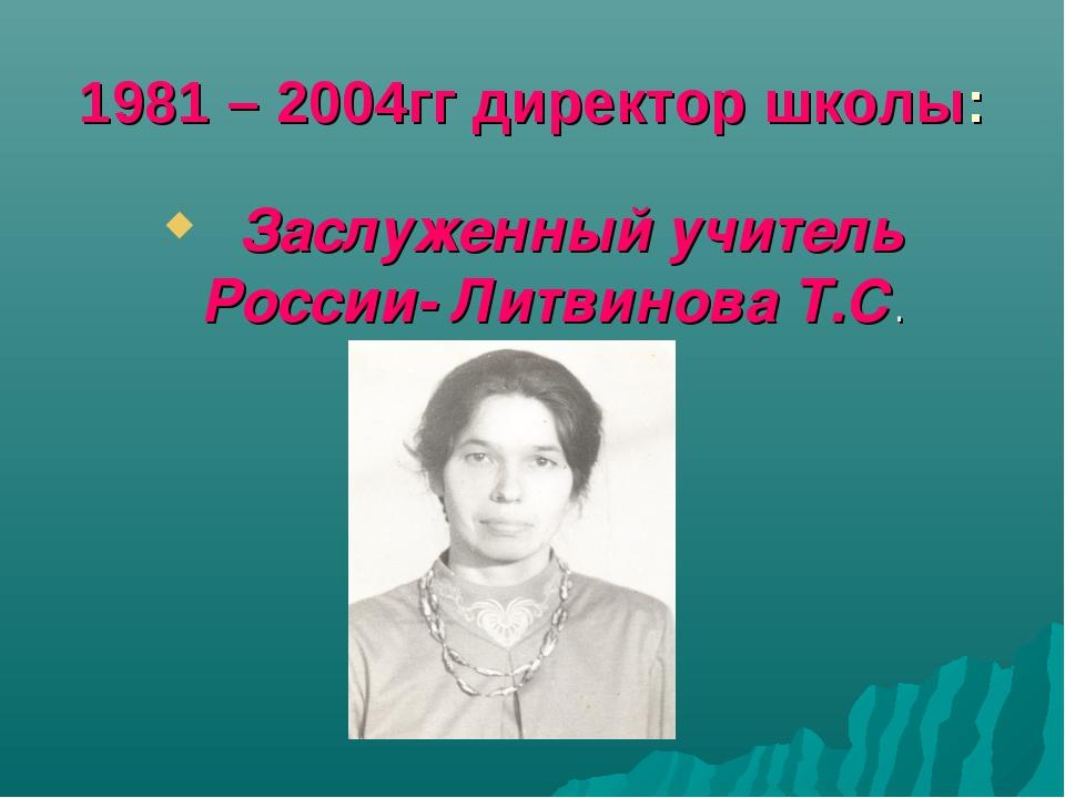 1981 – 2004гг директор школы: Заслуженный учитель России- Литвинова Т.С.