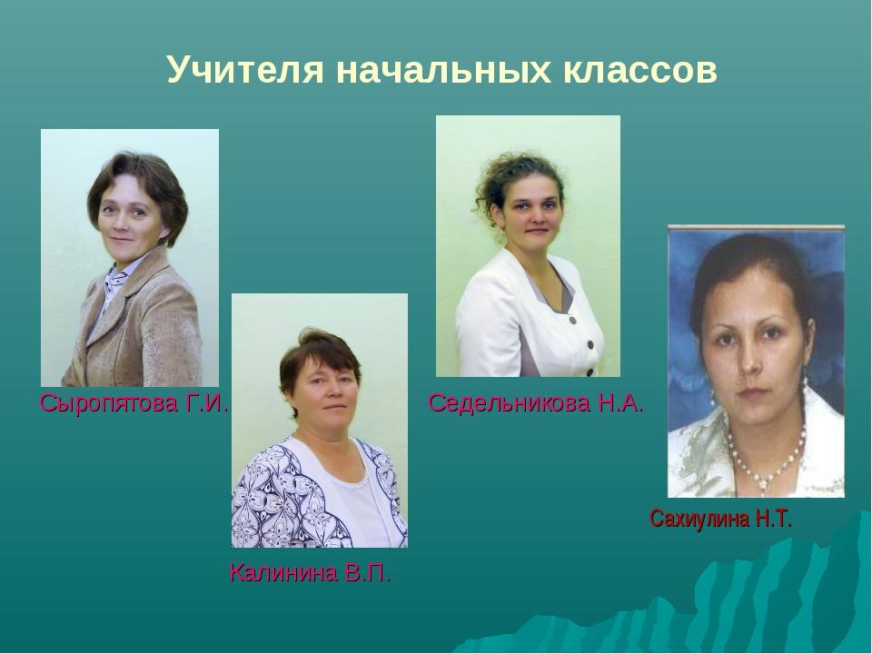 Учителя начальных классов Сахиулина Н.Т. Сыропятова Г.И. Калинина В.П. Седель...