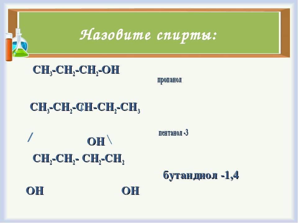 Назовите спирты: CH3-CH2-CH2-OH CH3-CH2-CH-CH2-CH3 ОН CH2-CH2- CH2-CH2 ОН ОН...