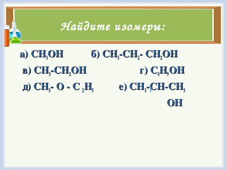 Найдите изомеры: а) CH3OH б) CH3-CH2- CH2OH в) CH3-CH2OH г) C4H9OH д) CH3- O...