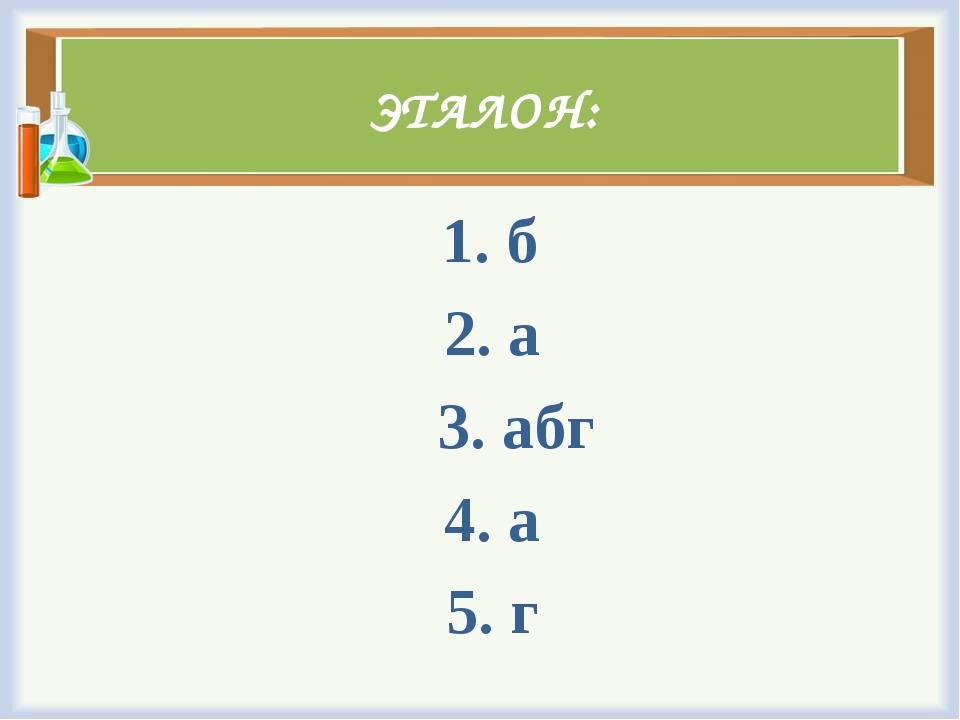 ЭТАЛОН: 1. б 2. а 3. абг 4. а 5. г