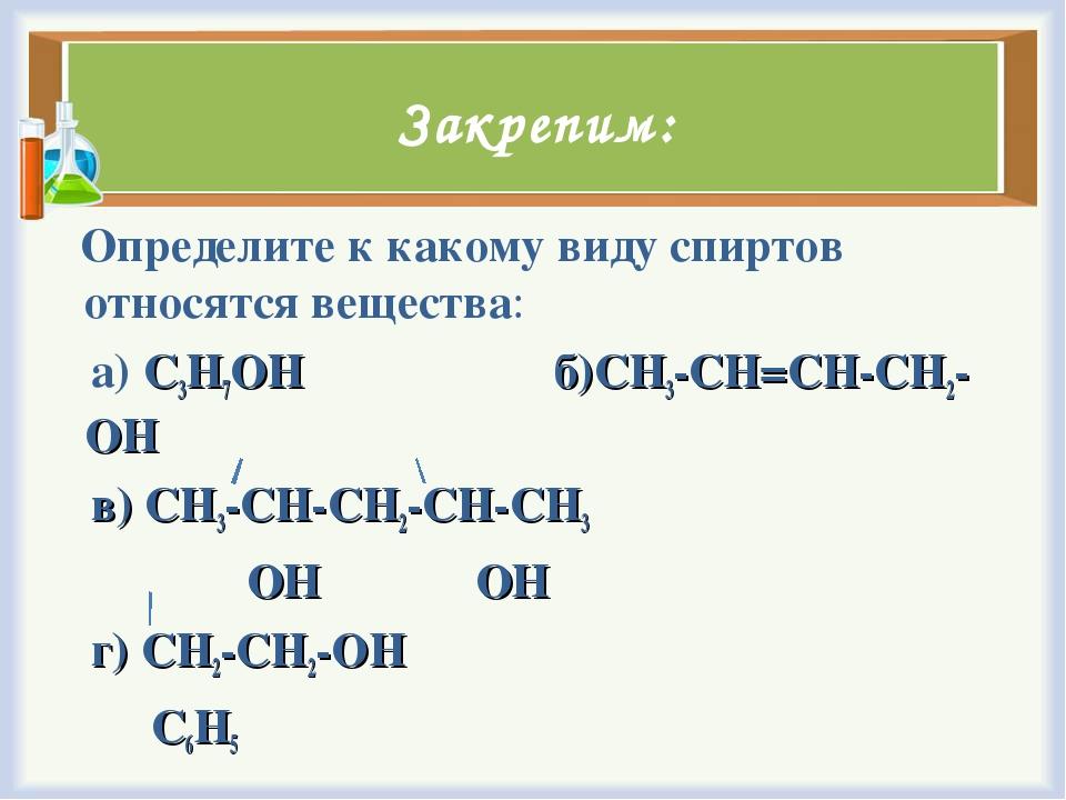 Закрепим: Определите к какому виду спиртов относятся вещества: а) C3H7OH б)CH...