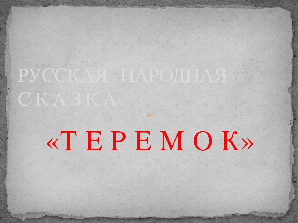 «Т Е Р Е М О К» РУССКАЯ НАРОДНАЯ С К А З К А