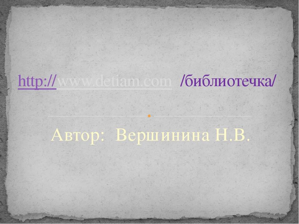 Автор: Вершинина Н.В. http://www.detiam.com /библиотечка/