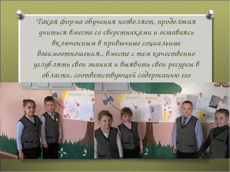 Такая форма обучения позволяет, продолжая учиться вместе со сверстниками и ос...