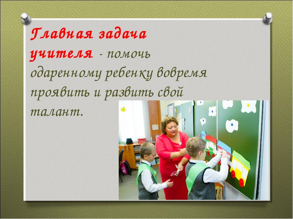 Главная задача учителя - помочь одаренному ребенку вовремя проявить и развить...
