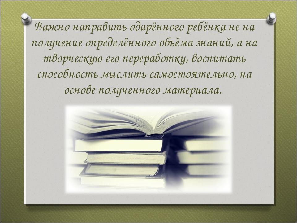 Важно направить одарённого ребёнка не на получение определённого объёма знани...