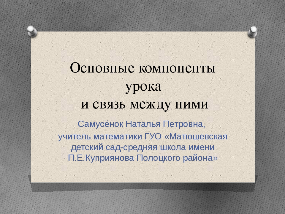 Основные компоненты урока и связь между ними Самусёнок Наталья Петровна, учит...