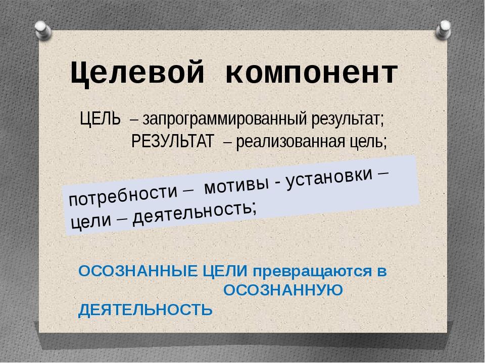 Целевой компонент ЦЕЛЬ – запрограммированный результат; РЕЗУЛЬТАТ – реализова...