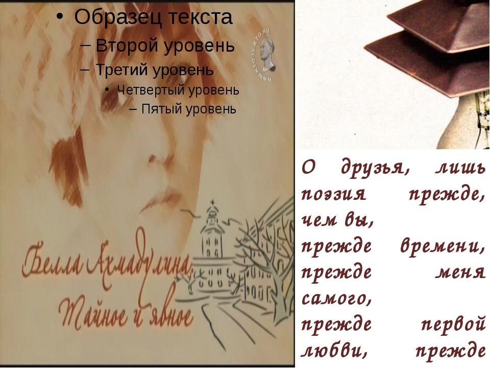 О друзья, лишь поэзия прежде, чем вы, прежде времени, прежде меня самого, пр...