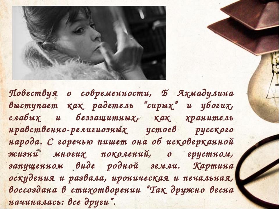 """Повествуя о современности, Б Ахмадулина выступает как радетель """"сирых"""" и убо..."""