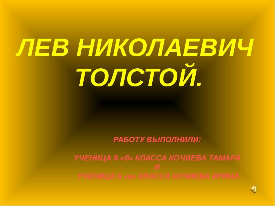 ЛЕВ НИКОЛАЕВИЧ ТОЛСТОЙ. РАБОТУ ВЫПОЛНИЛИ: УЧЕНИЦА 8 «б» КЛАССА КОЧИЕВА ТАМАРА...