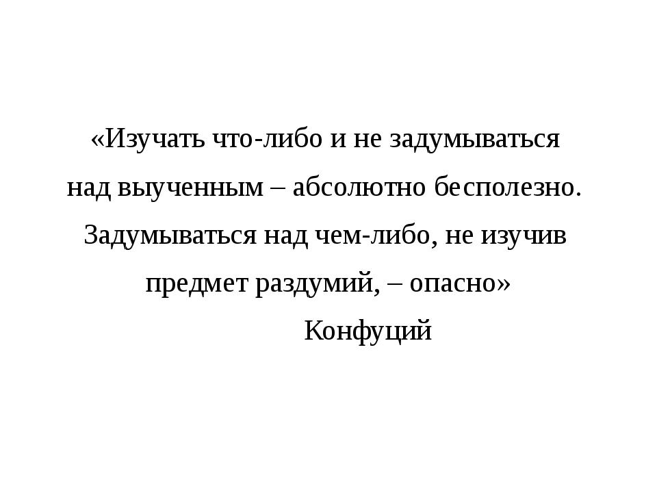 «Изучать что-либо и не задумываться над выученным – абсолютно бесполезно. За...