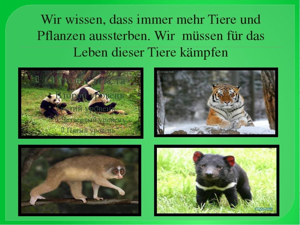 Wir wissen, dass immer mehr Tiere und Pflanzen aussterben. Wir müssen für das...
