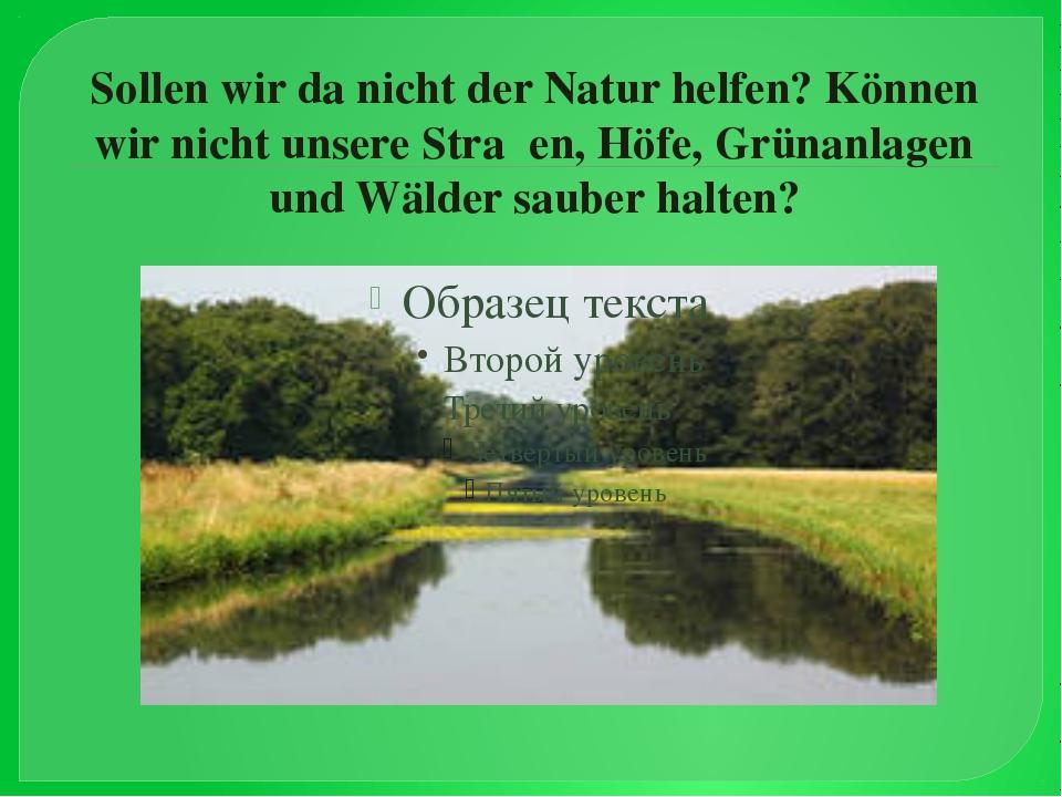 Sollen wir da nicht der Natur helfen? Können wir nicht unsere Straβen, Höfe,...
