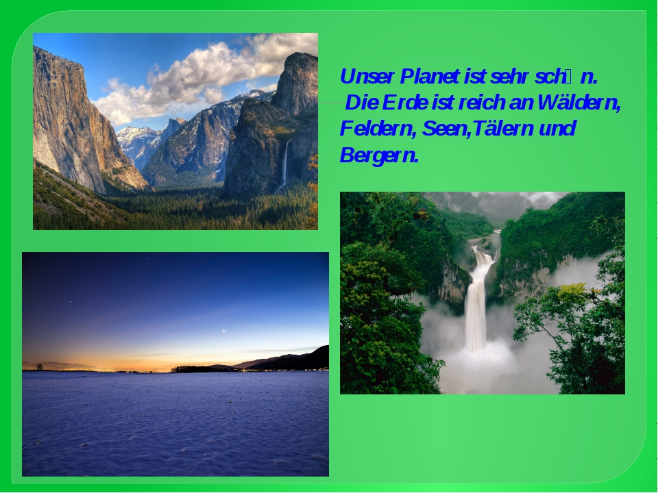 Unser Planet ist sehr schӧn. Die Erde ist reich an Wäldern, Feldern, Seen,Täl...
