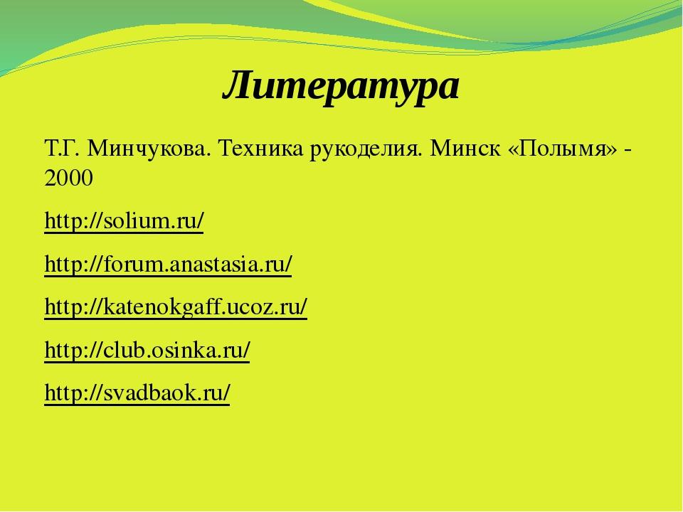 Литература Т.Г. Минчукова. Техника рукоделия. Минск «Полымя» - 2000 http://so...
