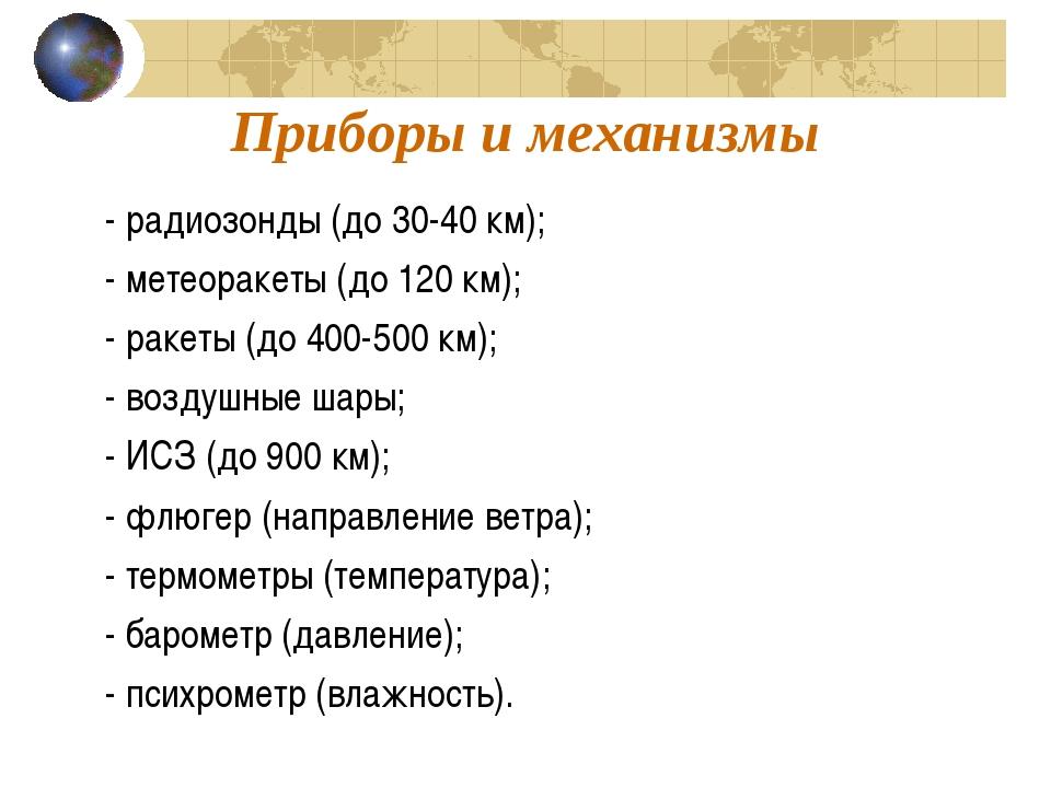 Приборы и механизмы - радиозонды (до 30-40 км); - метеоракеты (до 120 км); -...