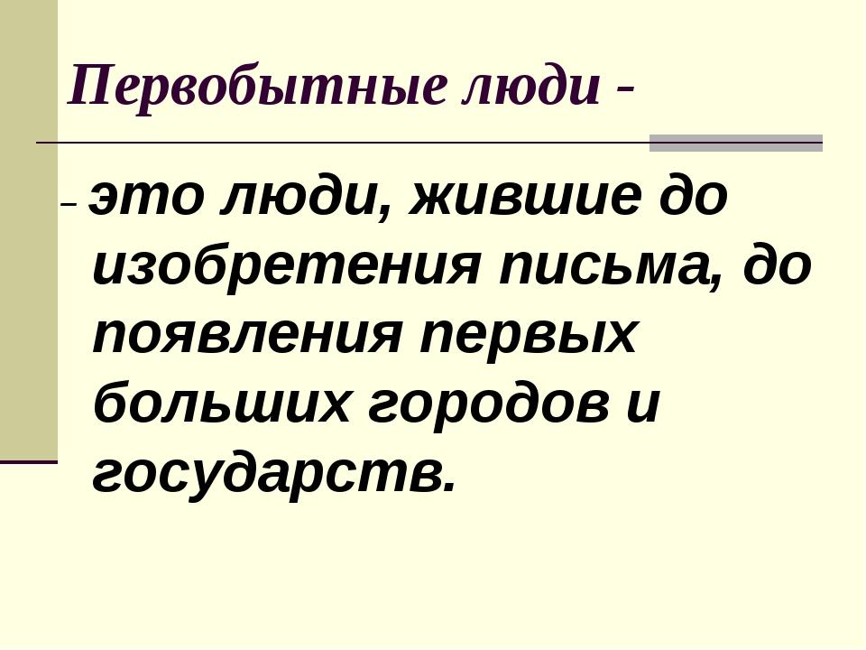 Первобытные люди - – это люди, жившие до изобретения письма, до появления пер...