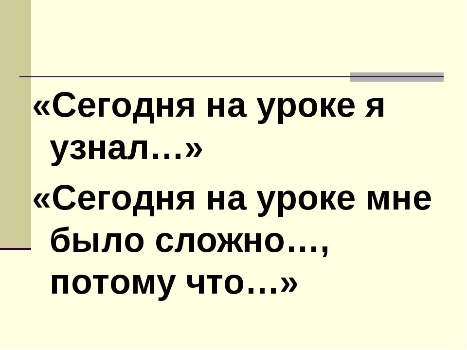 «Сегодня на уроке я узнал…» «Сегодня на уроке мне было сложно…, потому что…»