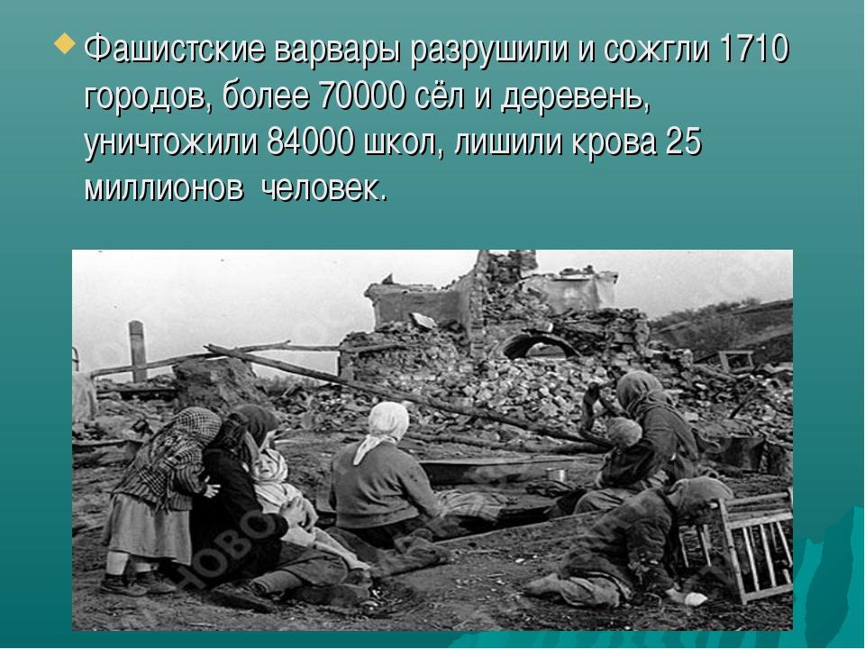 Фашистские варвары разрушили и сожгли 1710 городов, более 70000 сёл и деревен...