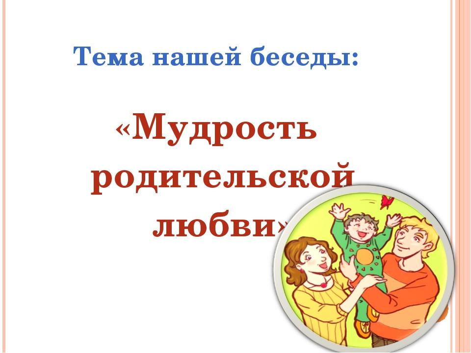 Тема нашей беседы: «Мудрость родительской любви»