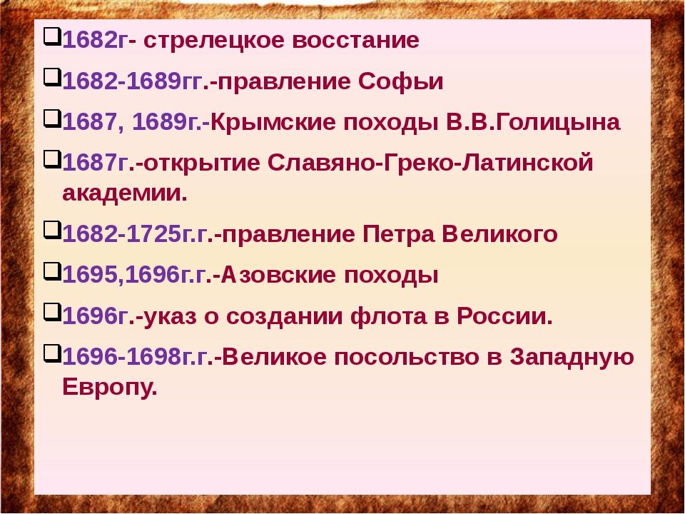 1682г- стрелецкое восстание 1682-1689гг.-правление Софьи 1687, 1689г.-Крымск...