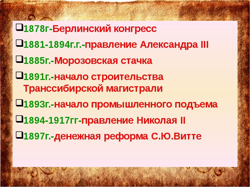 1878г-Берлинский конгресс 1881-1894г.г.-правление Александра III 1885г.-Моро...