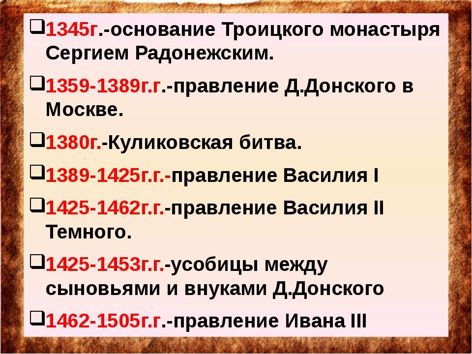 1345г.-основание Троицкого монастыря Сергием Радонежским. 1359-1389г.г.-прав...