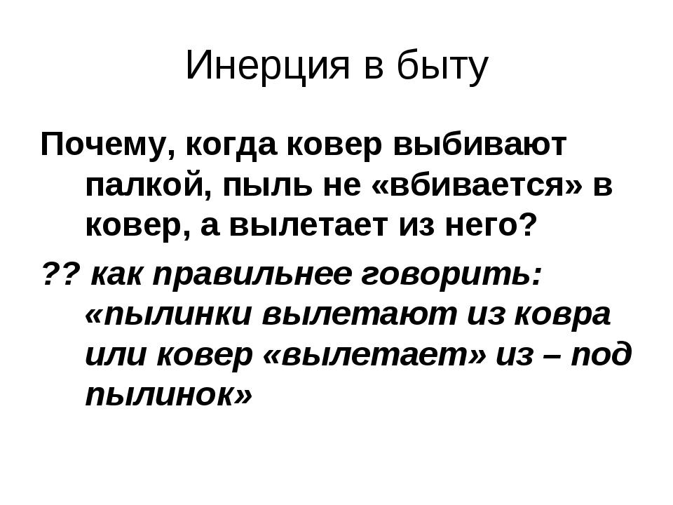 Инерция в быту Почему, когда ковер выбивают палкой, пыль не «вбивается» в ков...