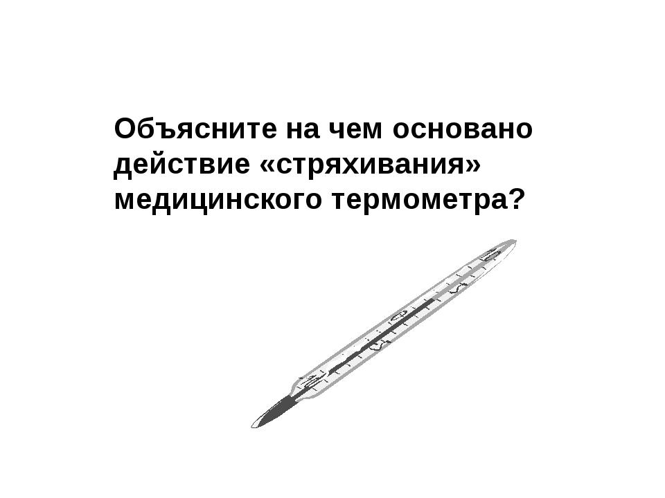 Объясните на чем основано действие «стряхивания» медицинского термометра?