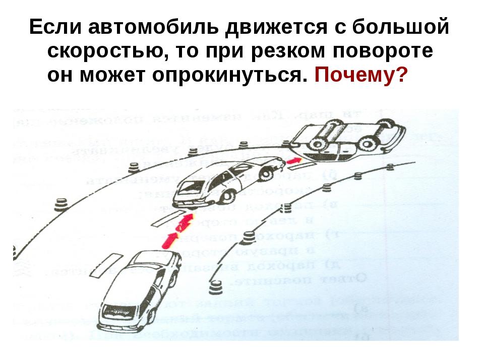 Если автомобиль движется с большой скоростью, то при резком повороте он может...