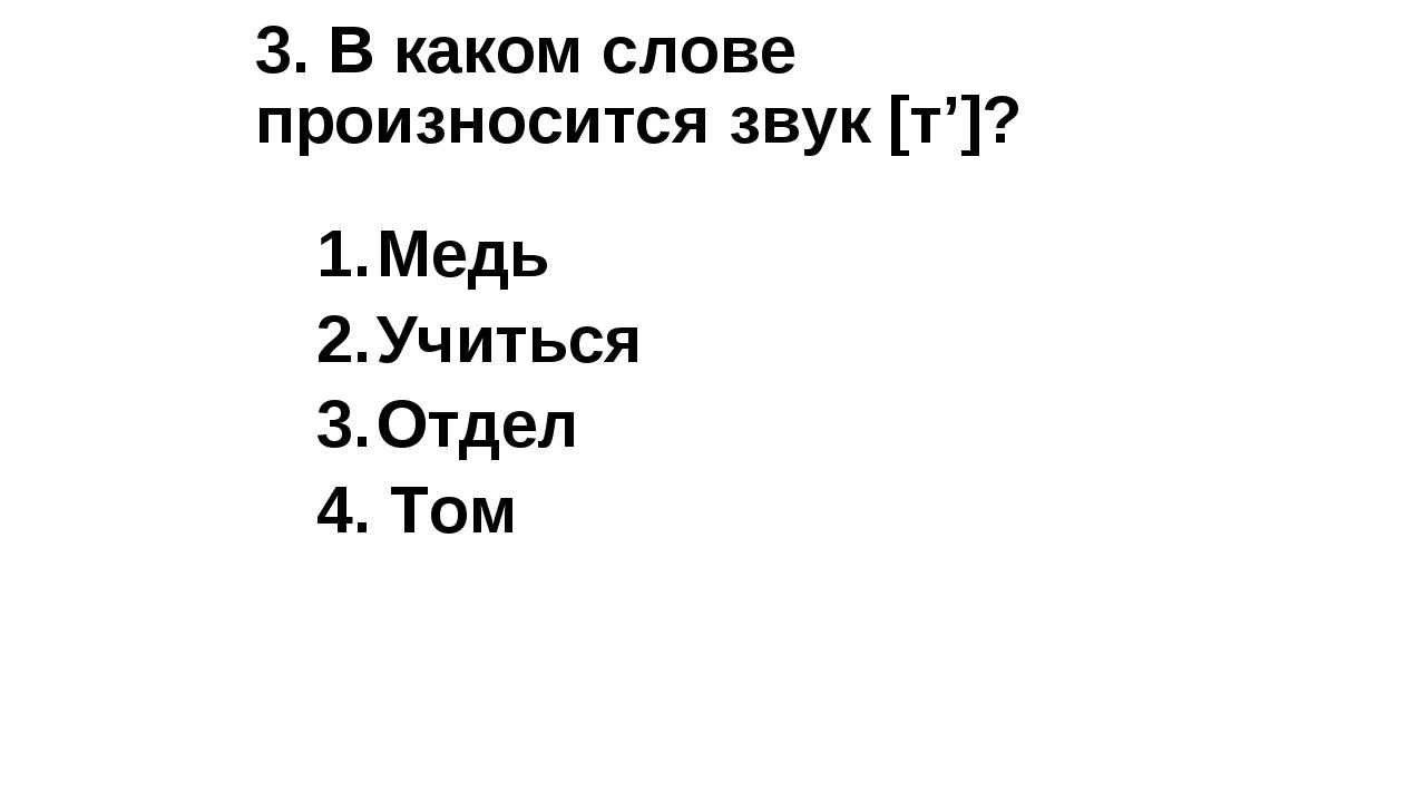 3. В каком слове произносится звук [т']? Медь Учиться Отдел 4. Том