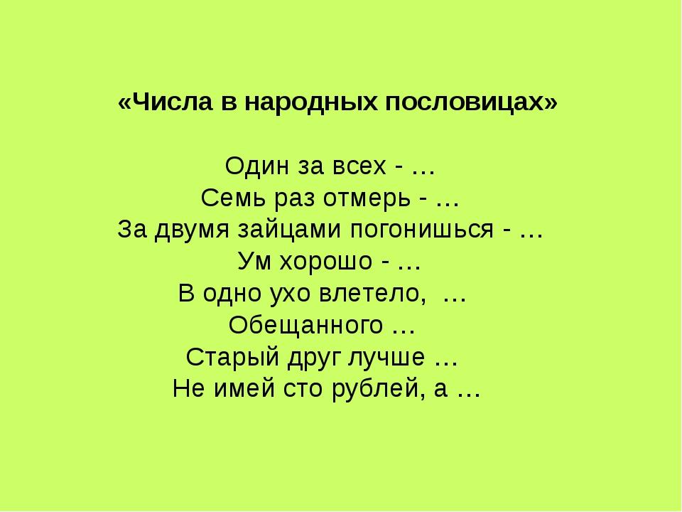«Числа в народных пословицах»  Один за всех - …  Семь раз отмерь - …  За д...