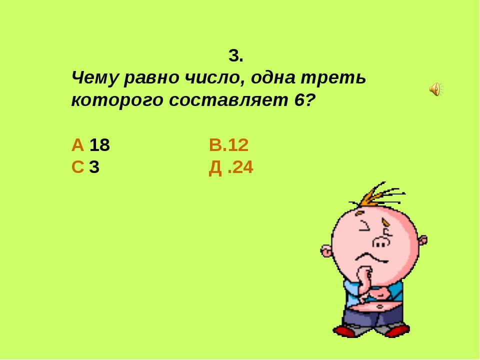 3. Чему равно число, одна треть которого составляет 6?  А 18 В.12 С 3 Д .24