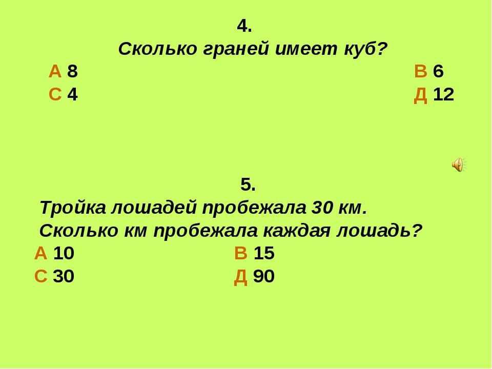 4. Сколько граней имеет куб? А 8 В 6 С 4 Д 12 5. Тройка лошадей пробежала 30...