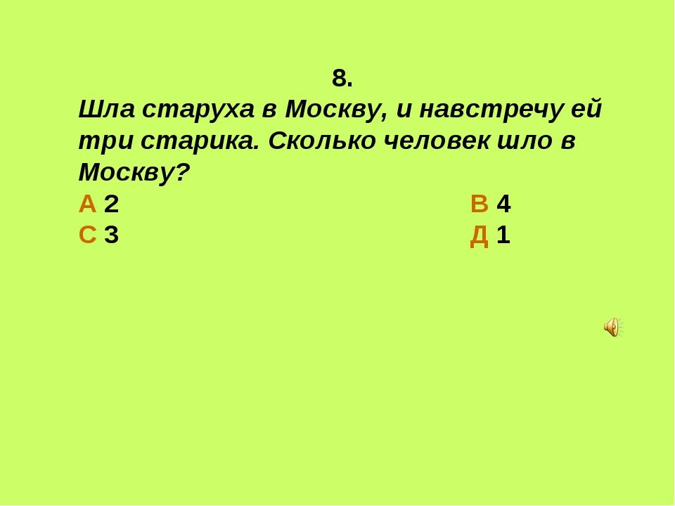 8. Шла старуха в Москву, и навстречу ей три старика. Сколько человек шло в Мо...