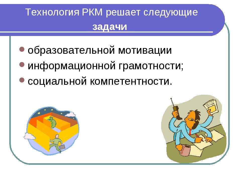 Технология РКМ решает следующие задачи образовательной мотивации информационн...