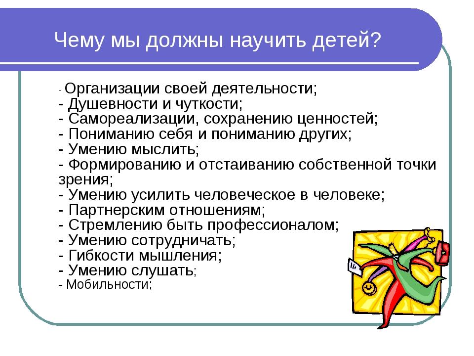 Чему мы должны научить детей? - Организации своей деятельности; - Душевности...