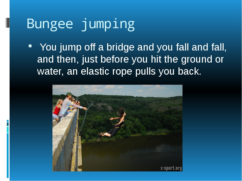 Bungee jumping You jump off a bridge and you fall and fall, and then, just be...