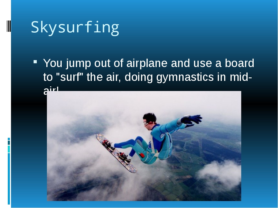 """Skysurfing You jump out of airplane and use a board to """"surf"""" the air, doing..."""