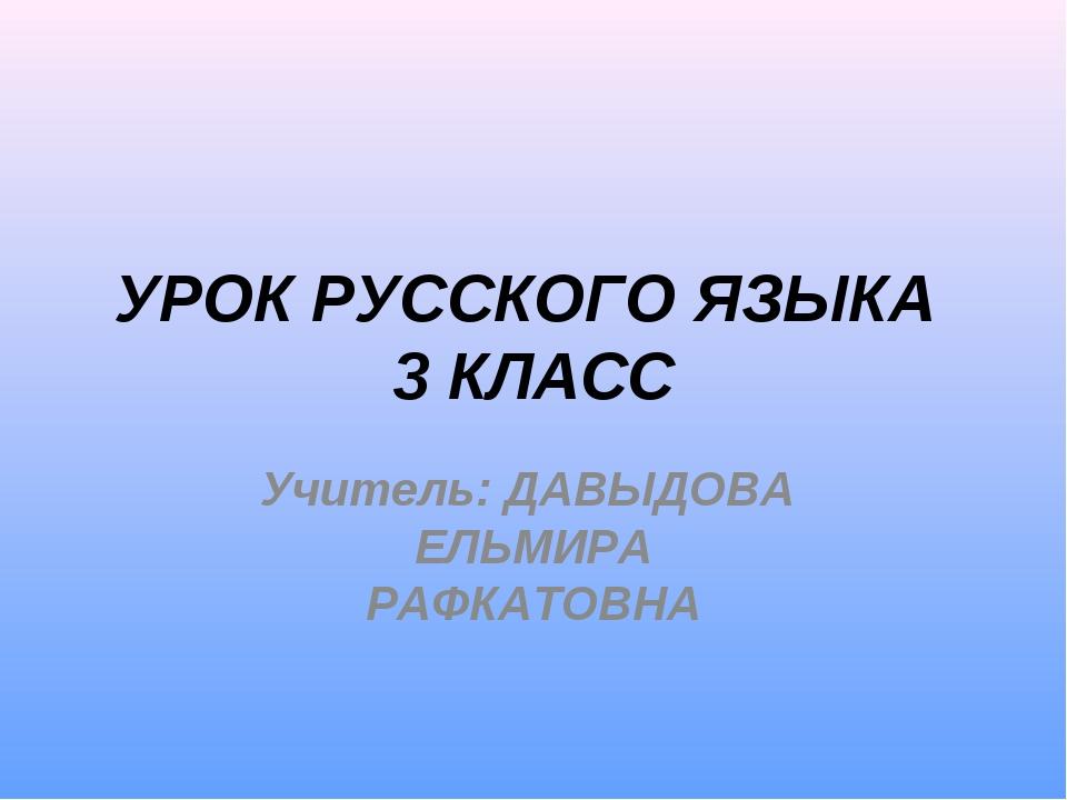 УРОК РУССКОГО ЯЗЫКА 3 КЛАСС Учитель: ДАВЫДОВА ЕЛЬМИРА РАФКАТОВНА