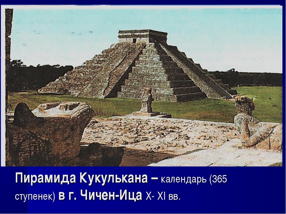 Пирамида Кукулькана – календарь (365 ступенек) в г. Чичен-Ица X- XI вв.