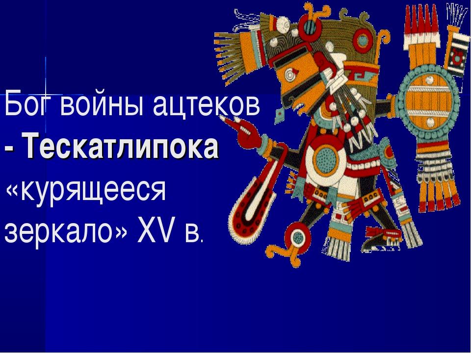 Бог войны ацтеков - Тескатлипока «курящееся зеркало» XV в.