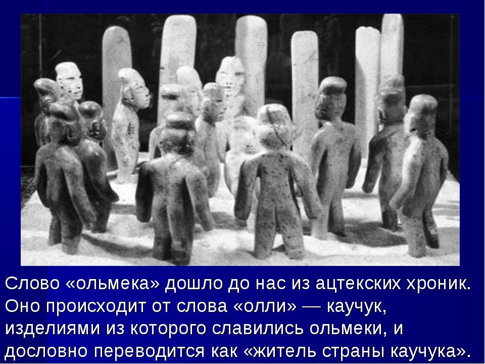 Слово «ольмека» дошло до нас из ацтекских хроник. Оно происходит от слова «ол...