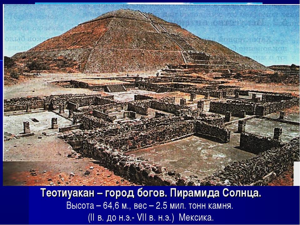 Теотиуакан – город богов. Пирамида Солнца. Высота – 64,6 м., вес – 2.5 мил. т...