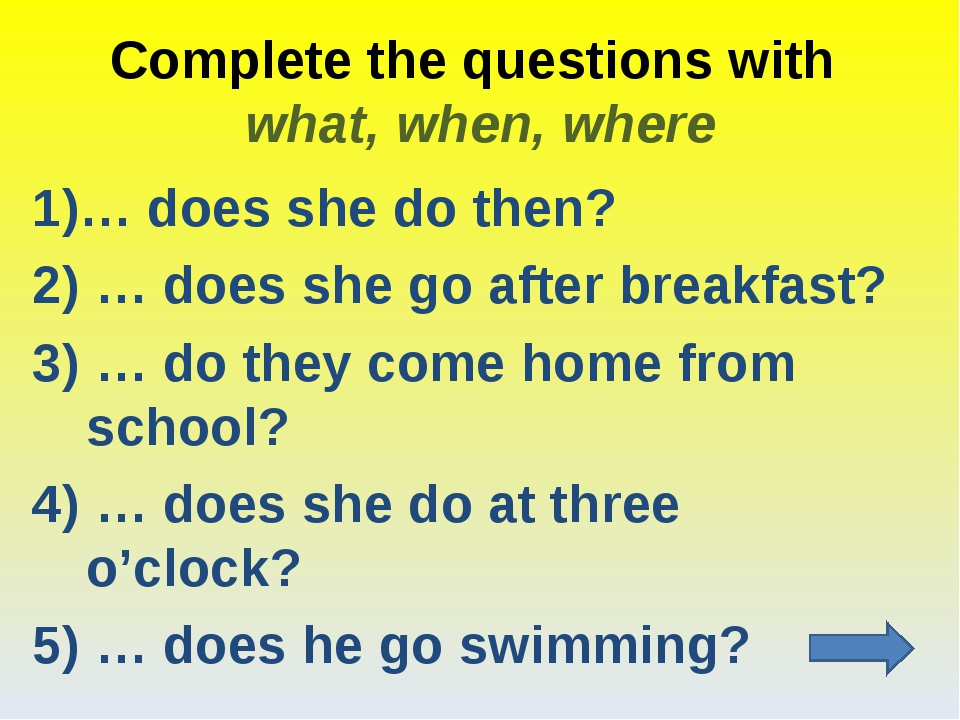 Complete the questions with what, when, where 1)… does she do then? 2) … does...