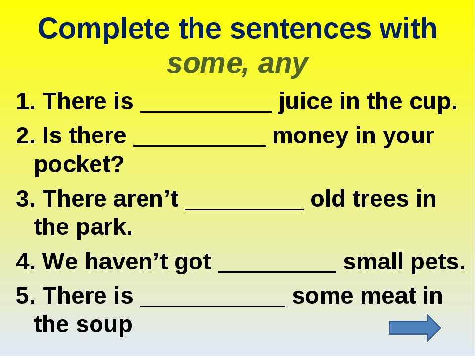 Complete the sentences with some, any 1. There is __________ juice in the cup...