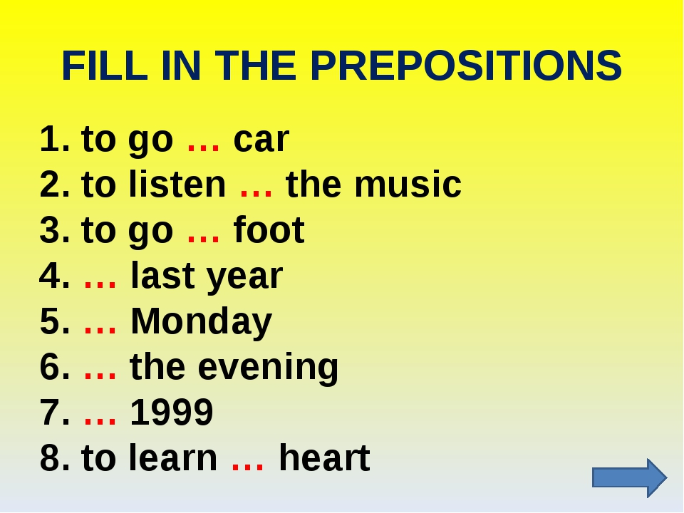 FILL IN THE PREPOSITIONS 1. to go … car 2. to listen … the music 3. to go … f...